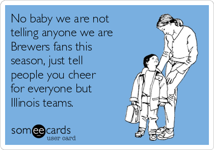 No baby we are not telling anyone we are Brewers fans this season, just tell people you cheer for everyone but Illinois teams.