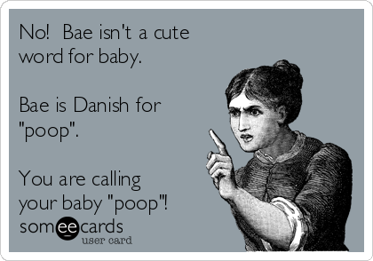 "No!  Bae isn't a cute word for baby.   Bae is Danish for ""poop"".  You are calling your baby ""poop""!"