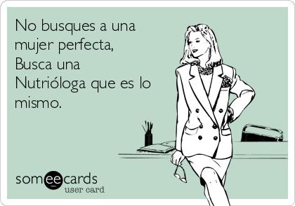 No busques a una mujer perfecta, Busca una Nutrióloga que es lo mismo.