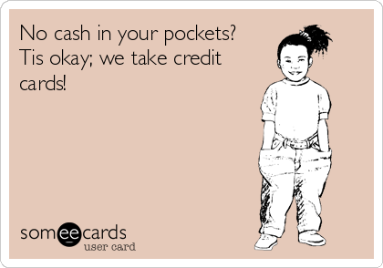 No cash in your pockets? Tis okay; we take credit cards!
