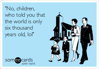 """""""No, children,  who told you that the world is only six thousand years old, lol"""""""