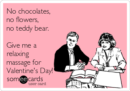 No chocolates, no flowers,  no teddy bear.  Give me a relaxing massage for Valentine's Day!