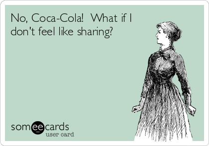 No, Coca-Cola!  What if I don't feel like sharing?