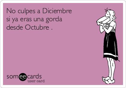 No culpes a Diciembre si ya eras una gorda  desde Octubre .