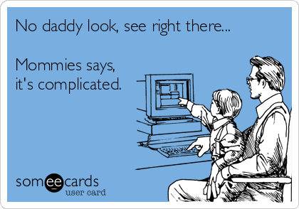 No daddy look, see right there...  Mommies says, it's complicated.