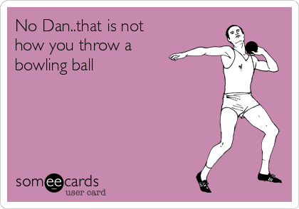 No Dan..that is not how you throw a bowling ball
