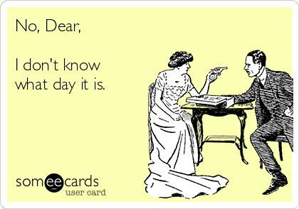 No, Dear,  I don't know what day it is.