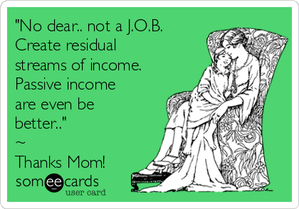 """No dear.. not a J.O.B. Create residual streams of income.  Passive income are even be better.."" ~ Thanks Mom!"
