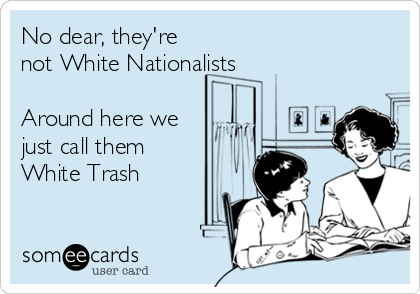 No dear, they're not White Nationalists     Around here we just call them White Trash