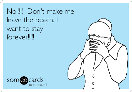 No!!!!!  Don't make me leave the beach. I want to stay forever!!!!!