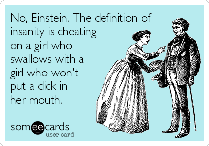 No, Einstein. The definition of insanity is cheating on a girl who swallows with a girl who won't put a dick in her mouth.