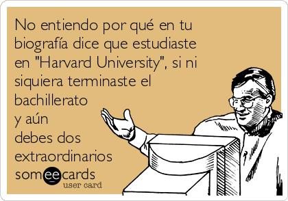 """No entiendo por qué en tu biografía dice que estudiaste en """"Harvard University"""", si ni siquiera terminaste el bachillerato y aún debes dos extraordinarios"""