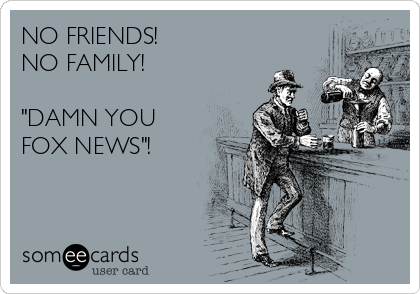 "NO FRIENDS! NO FAMILY!  ""DAMN YOU FOX NEWS""!"