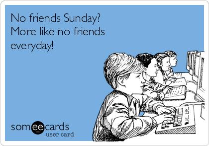 No friends Sunday? More like no friends everyday!
