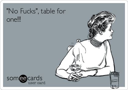 """""""No Fucks"""", table for one!!!"""