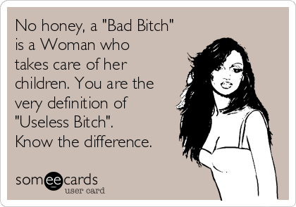 """No honey, a """"Bad Bitch"""" is a Woman who takes care of her children. You are the very definition of """"Useless Bitch"""". Know the difference."""