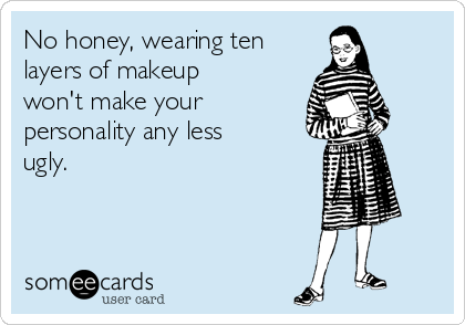 No honey, wearing ten  layers of makeup won't make your personality any less ugly.