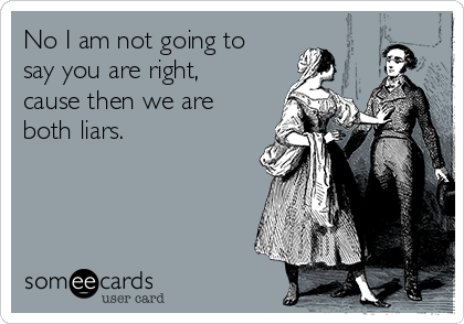 No I am not going to say you are right, cause then we are both liars.