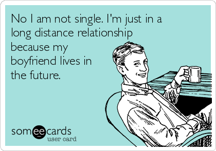 No I am not single. I'm just in a long distance relationship  because my  boyfriend lives in the future.