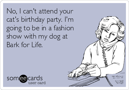 No, I can't attend your cat's birthday party. I'm going to be in a fashion show with my dog at Bark for Life.