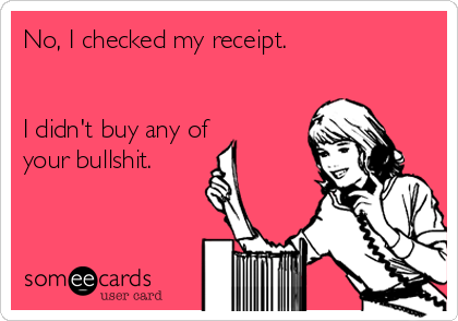 No, I checked my receipt.   I didn't buy any of your bullshit.