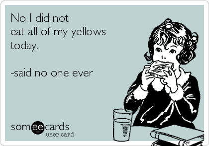 No I did not  eat all of my yellows today.   -said no one ever