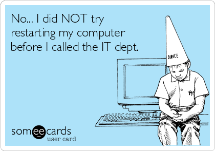No... I did NOT try restarting my computer  before I called the IT dept.