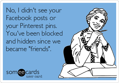 "No, I didn't see your  Facebook posts or your Pinterest pins. You've been blocked and hidden since we became ""friends""."