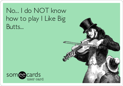 No... I do NOT know how to play I Like Big Butts...