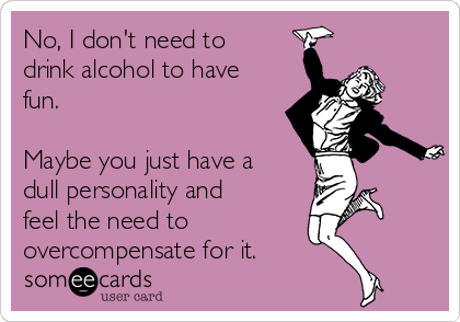 No, I don't need to drink alcohol to have fun.   Maybe you just have a dull personality and feel the need to  overcompensate for it.