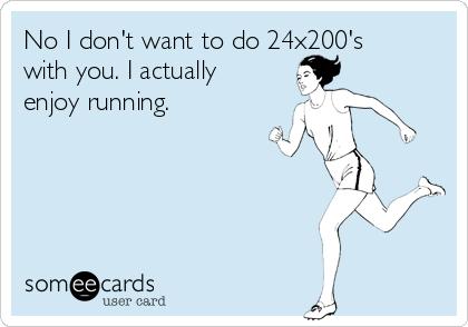 No I don't want to do 24x200's with you. I actually enjoy running.