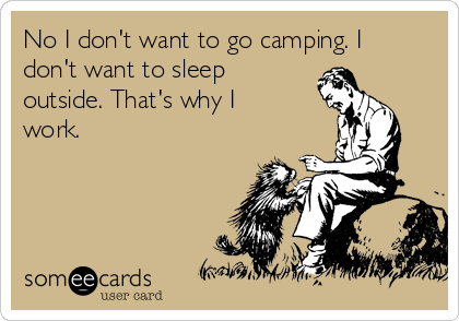 No I don't want to go camping. I don't want to sleep outside. That's why I work.