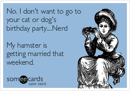 No. I don't want to go to your cat or dog's birthday party....Nerd  My hamster is getting married that weekend.