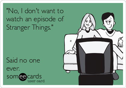 """""""No, I don't want to watch an episode of Stranger Things.""""    Said no one ever."""