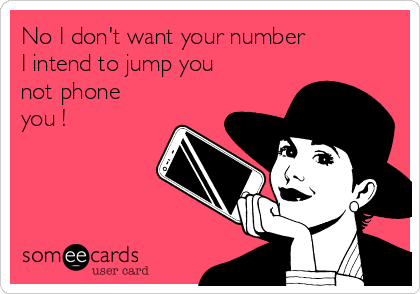 No I don't want your number  I intend to jump you not phone you !