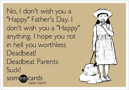 "No, I don't wish you a ""Happy"" Father's Day. I don't wish you a ""Happy"" anything. I hope you rot in hell you worthless Deadbeat! Deadbeat Parents Suck!"