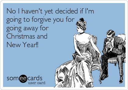 No I haven't yet decided if I'm going to forgive you for going away for Christmas and New Year!!