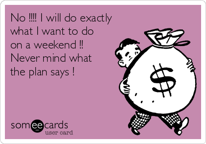 No !!!! I will do exactly what I want to do on a weekend !! Never mind what the plan says !