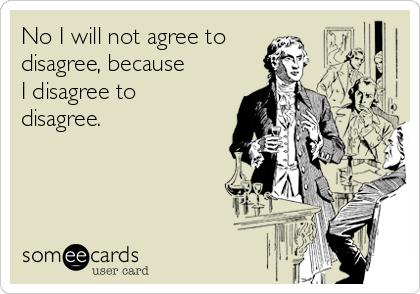 No I will not agree to disagree, because I disagree to disagree.