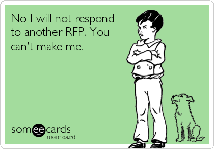 No I will not respond to another RFP. You can't make me.