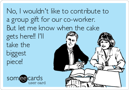 No, I wouldn't like to contribute to a group gift for our co-worker. But let me know when the cake gets here!! I'll take the biggest piece!