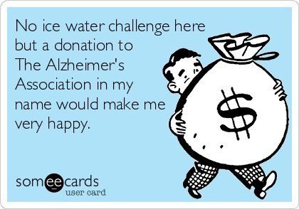 No ice water challenge here but a donation to  The Alzheimer's  Association in my  name would make me very happy.