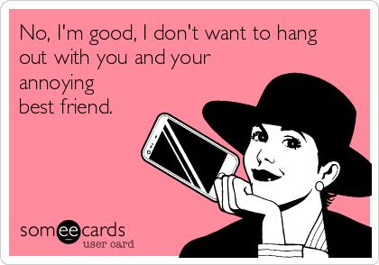 No, I'm good, I don't want to hang out with you and your annoying best friend.
