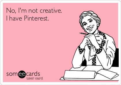 No, I'm not creative. I have Pinterest.