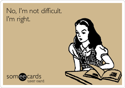 No, I'm not difficult. I'm right.