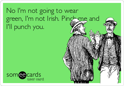 No I'm not going to wear green, I'm not Irish. Pinch me and I'll punch you.