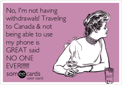 No, I'm not having withdrawals! Traveling to Canada & not being able to use my phone is GREAT said NO ONE EVER!!!!!!!