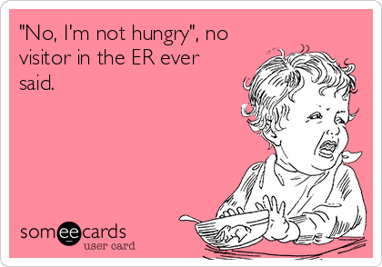 """""""No, I'm not hungry"""", no visitor in the ER ever said."""
