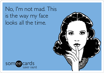 No, I'm not mad. This is the way my face looks all the time.