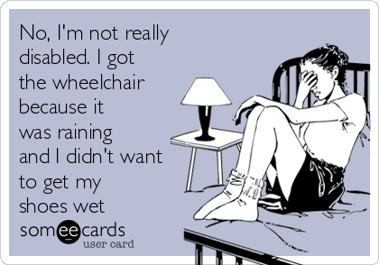 No, I'm not really disabled. I got the wheelchair because it was raining and I didn't want to get my shoes wet
